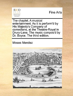 The Chaplet. a Musical Entertainment. as It Is Perform'd by His Majesty's Company of Comedians at the Theatre-Royal in Drury-Lane. the Music Compos'd by Dr. Boyce. - Mendez, Moses
