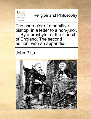 The Character of a Primitive Bishop, in a Letter to a Non-Juror. ... by a Presbyter of the Church of England. the Second Edition, with an Appendix. - Pitts, John, Professor