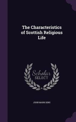 The Characteristics of Scottish Religious Life - King, John Mark