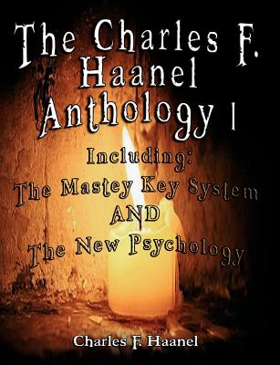The Charles F. Haanel Anthology I. Including: The Mastey Key System and the New Psychology - Haanel, Charles F