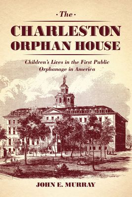 The Charleston Orphan House: Children's Lives in the First Public Orphanage in America - Murray, John E