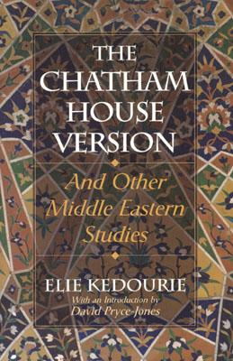 The Chatham House Version: And Other Middle Eastern Studies - Kedourie, Elie, and Pryce-Jones, David (Introduction by)