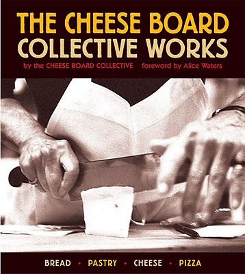 The Cheese Board: Collective Works: Bread, Pastry, Cheese, Pizza - Waters, Alice (Foreword by), and Cheese Board Colletive (Editor)