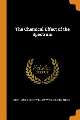 The Chemical Effect of the Spectrum - Eder, Josef Maria, and De Abney, William Wiveleslie