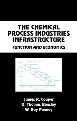 The Chemical Process Industries Infrastructure: Function and Economics - Couper, James R