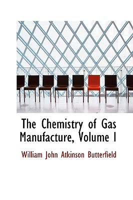 The Chemistry of Gas Manufacture, Volume I - John Atkinson Butterfield, William