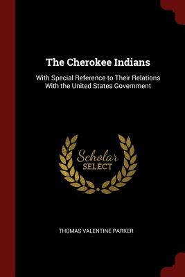 The Cherokee Indians: With Special Reference to Their Relations with the United States Government - Parker, Thomas Valentine