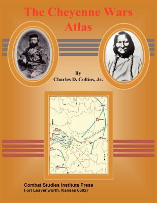 The Cheyenne Wars Atlas - Collins, Charles D, and Combat Studies Institute Press
