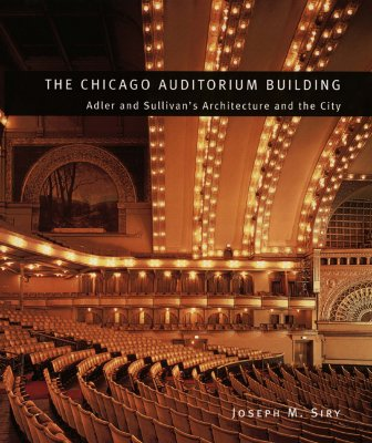 The Chicago Auditorium Building: Adler and Sullivan's Architecture and the City - Siry, Joseph M