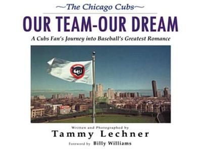 The Chicago Cubs: Our Team, Our Dream: A Cubs Fan's Journey Into Baseball's Greatest Romance - Lechner, Tammy, and Williams, Billy (Foreword by)