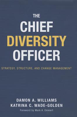 The Chief Diversity Officer: Strategy, Structure, and Change Management - Williams, Damon A, and Wade-Golden, Katrina C, and Emmert, Mark A (Foreword by)