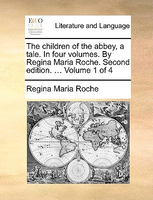 The Children of the Abbey, a Tale. in Four Volumes. by Regina Maria Roche. Second Edition. ... Volume 1 of 4 - Roche, Regina Maria
