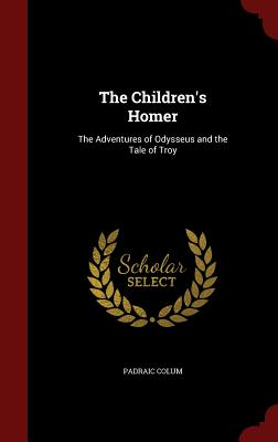 The Children's Homer: The Adventures of Odysseus and the Tale of Troy - Colum, Padraic