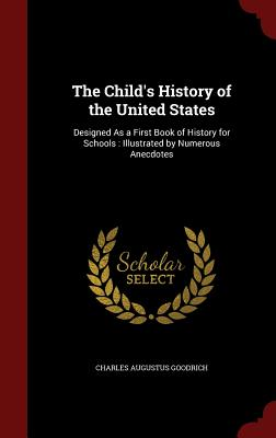 The Child's History of the United States: Designed as a First Book of History for Schools: Illustrated by Numerous Anecdotes - Goodrich, Charles Augustus