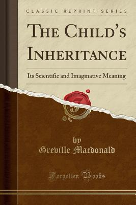 The Child's Inheritance: Its Scientific and Imaginative Meaning (Classic Reprint) - MacDonald, Greville