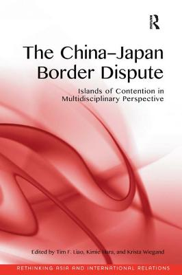 The China-Japan Border Dispute: Islands of Contention in Multidisciplinary Perspective - Liao, Tim F. (Editor), and Hara, Kimie (Editor), and Wiegand, Krista E., Dr. (Editor)