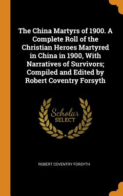 The China Martyrs of 1900. a Complete Roll of the Christian Heroes Martyred in China in 1900, with Narratives of Survivors; Compiled and Edited by Robert Coventry Forsyth - Forsyth, Robert Coventry