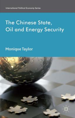 The Chinese State, Oil and Energy Security - Taylor, Monique