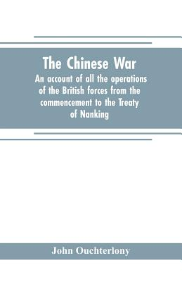 The Chinese war: an account of all the operations of the British forces from the commencement to the Treaty of Nanking - Ouchterlony, John
