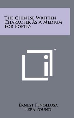 The Chinese Written Character as a Medium for Poetry - Fenollosa, Ernest, and Pound, Ezra (Editor)