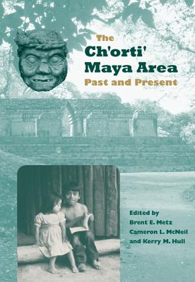 The Ch'orti' Maya Area: Past and Present - Metz, Brent E (Editor), and McNeil, Cameron L (Editor), and Hull, Kerry M (Editor)