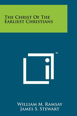 The Christ of the Earliest Christians - Ramsay, William M, and Stewart, James S (Foreword by)