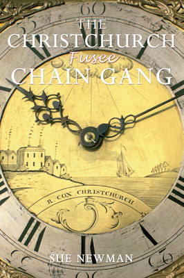 The Christchurch Fusee Chain Gang: Who They Were; What They Did; How They Lived - Newman, Sue