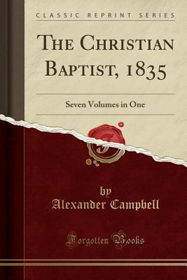 The Christian Baptist, 1835: Seven Volumes in One (Classic Reprint) - Campbell, Alexander, Sir