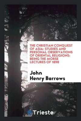 The Christian Conquest of Asia: Studies and Personal Observations of Oriental Religions: Being the Morse Lectures of 1898 - Barrows, John Henry, Reverend