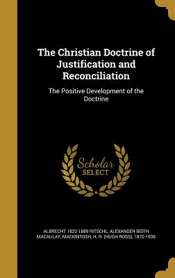 The Christian Doctrine of Justification and Reconciliation: The Positive Development of the Doctrine - Ritschl, Albrecht 1822-1889, and Macaulay, Alexander Beith, and Mackintosh, H R (Hugh Ross) 1870-1936 (Creator)