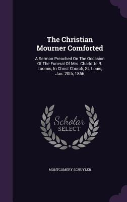 The Christian Mourner Comforted: A Sermon Preached on the Occasion of the Funeral of Mrs. Charlotte R. Loomis, in Christ Church, St. Louis, Jan. 20th, 1856 - Schuyler, Montgomery