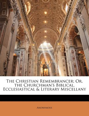 The Christian Remembrancer; Or, the Churchman's Biblical, Ecclesiastical & Literary Miscellany - Anonymous
