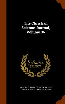 The Christian Science Journal, Volume 36 - Eddy, Mary Baker, and (Boston, Scientist, and First Church of Christ (Creator)