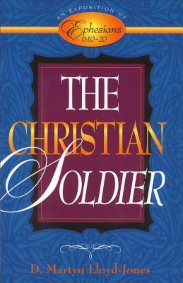 The Christian Soldier: An Exposition of Ephesians 6:10-20 - Lloyd-Jones, D Martyn