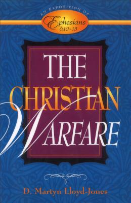 The Christian Warfare: An Exposition of Ephesians 6:10-13 - Lloyd-Jones, D Martyn