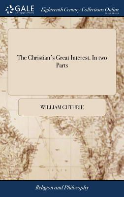The Christian's Great Interest. in Two Parts: ... by the Rev. William Guthrie, ... to Which Are Prefixed Memoirs of the Author; A Preface by the Rev. MR Robert Trail, and Other Recommendatory Introductions - Guthrie, William