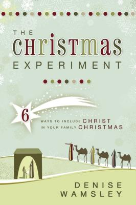 The Christmas Experiment: 6 Ways to Include Christ in Your Family Christmas - Wamsley, Denise
