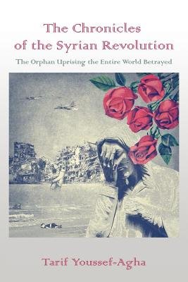 The Chronicles of the Syrian Revolution: The Orphan Uprising the Entire World Betrayed - Youssef-Agha, Tarif