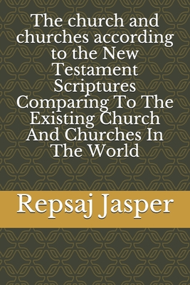 The Church and Churches According to the New Testament Scriptures Comparing to the Existing Church and Churches in the World - Jasper, Repsaj