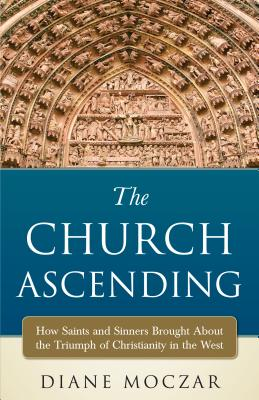 The Church Ascending: How Saints and Sinner Brought about the Triumph of Christianity in the West - Moczar, Diane, Dr.