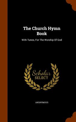 The Church Hymn Book: With Tunes, for the Worship of God - Anonymous