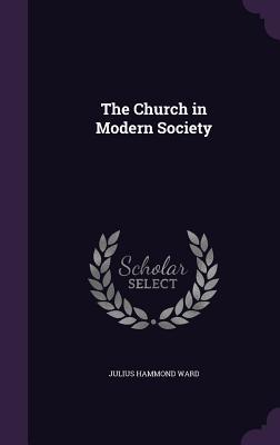 The Church in Modern Society - Ward, Julius Hammond