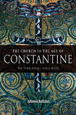 The Church in the Age of Constantine: The Theological Challenges - Roldanus, Johannes