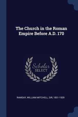 The Church in the Roman Empire Before A.D. 170 - Ramsay, William Mitchell Sir (Creator)