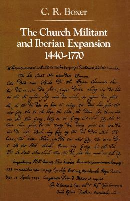 The Church Militant and Iberian Expansion 1440-1770 - Boxer, C R, Professor