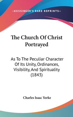 The Church of Christ Portrayed: As to the Peculiar Character of Its Unity, Ordinances, Visibility, and Spirituality (1843) - Yorke, Charles Isaac