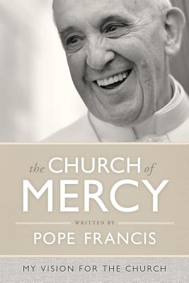 The Church of Mercy: A Vision for the Church - Pope Francis, and Nichols, Vincent (Foreword by), and Vigini, Giuliano (Preface by)