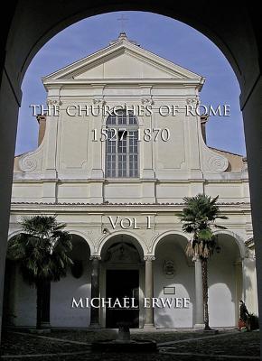 The Churches of Rome, 1527-1870: Vol. I. the Churches - Erwee, Michael