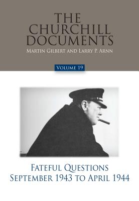 The Churchill Documents, Volume 19: Fateful Questions, September 1943 to April 1944 - Arnn, Larry P (Editor), and Gilbert, Martin, Sir (Editor)