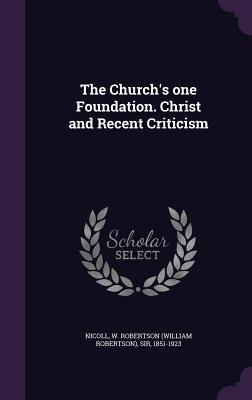 The Church's One Foundation. Christ and Recent Criticism - Nicoll, W Robertson